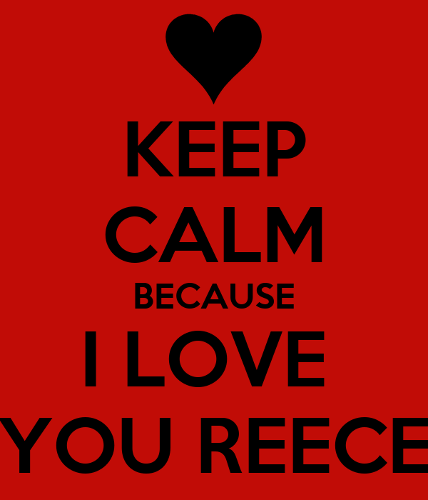KEEP CALM BECAUSE I LOVE  YOU REECE