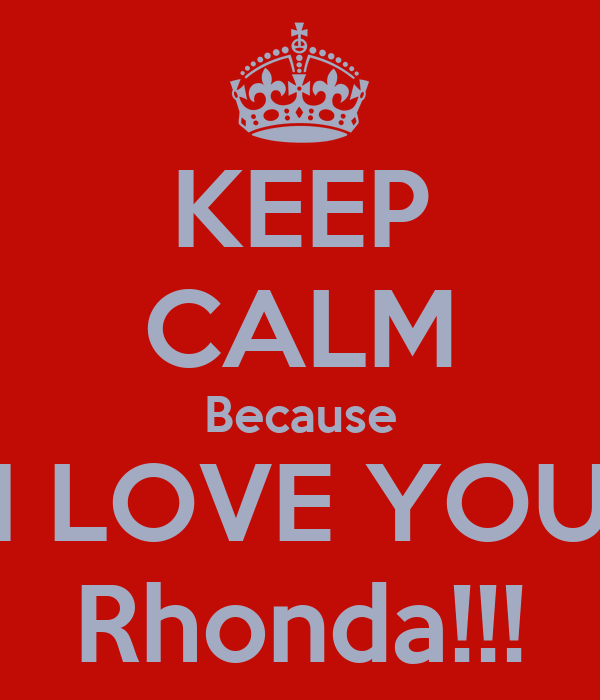 KEEP CALM Because I LOVE YOU Rhonda!!!