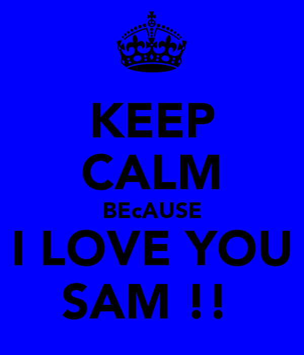 KEEP CALM BEcAUSE I LOVE YOU SAM !!