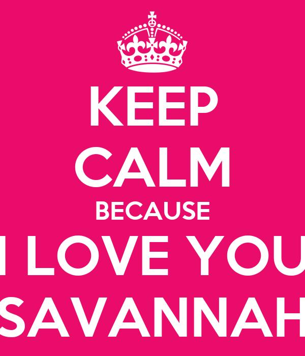 KEEP CALM BECAUSE I LOVE YOU SAVANNAH