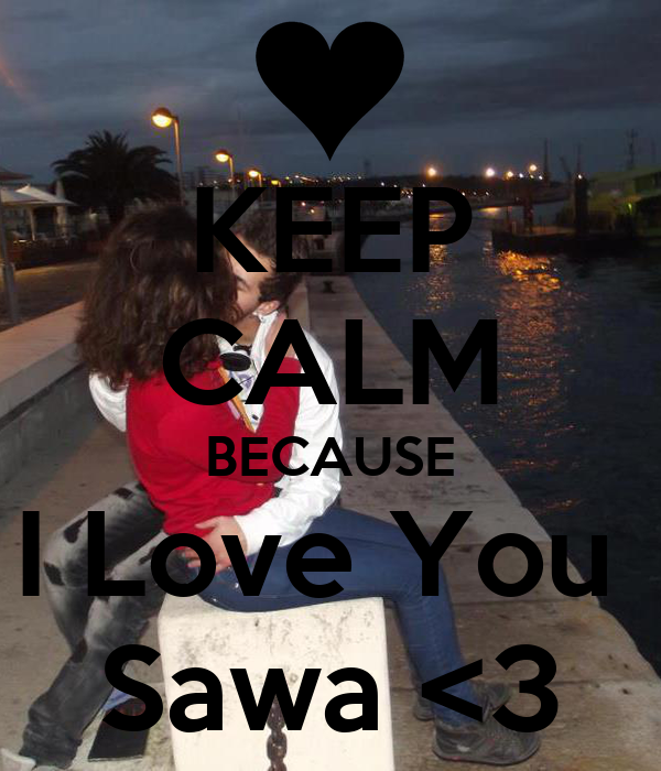 KEEP CALM BECAUSE I Love You  Sawa <3