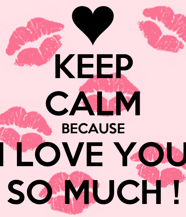 KEEP CALM BECAUSE I LOVE YOU SO MUCH !