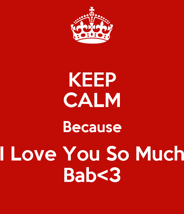 KEEP CALM Because I Love You So Much Bab<3