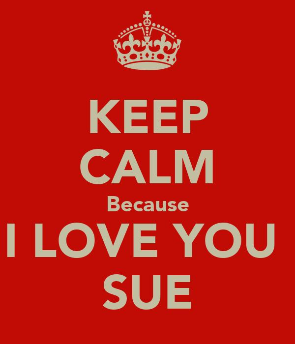 KEEP CALM Because I LOVE YOU  SUE