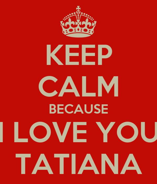 KEEP CALM BECAUSE I LOVE YOU TATIANA