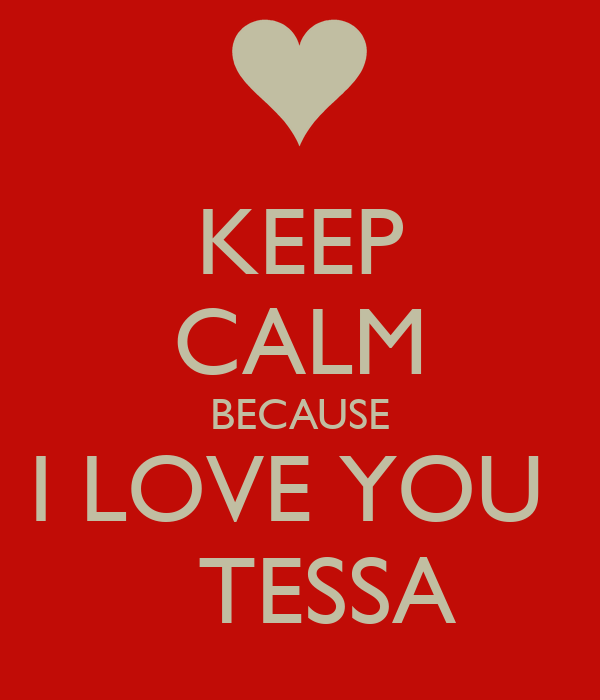 KEEP CALM BECAUSE I LOVE YOU     TESSA
