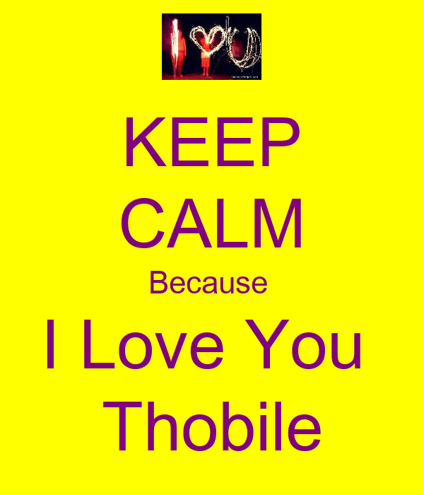 KEEP CALM Because  I Love You  Thobile