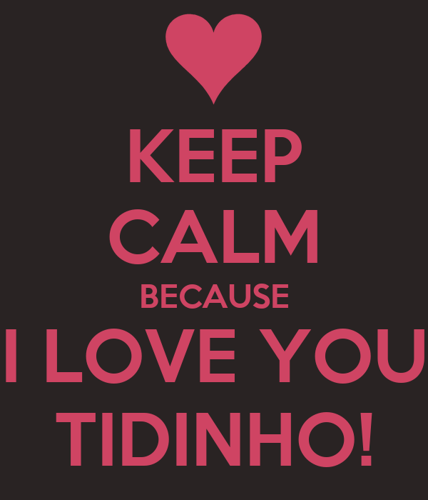 KEEP CALM BECAUSE I LOVE YOU TIDINHO!