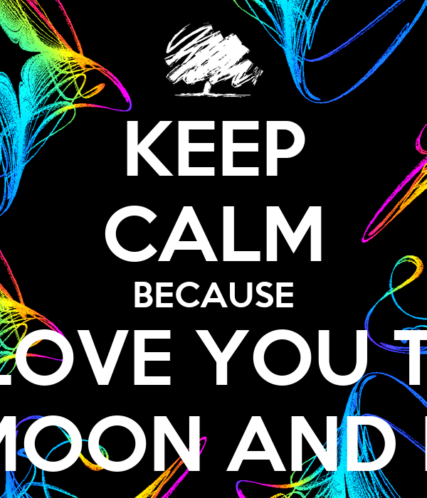 KEEP CALM BECAUSE I LOVE YOU TO THE MOON AND BACK