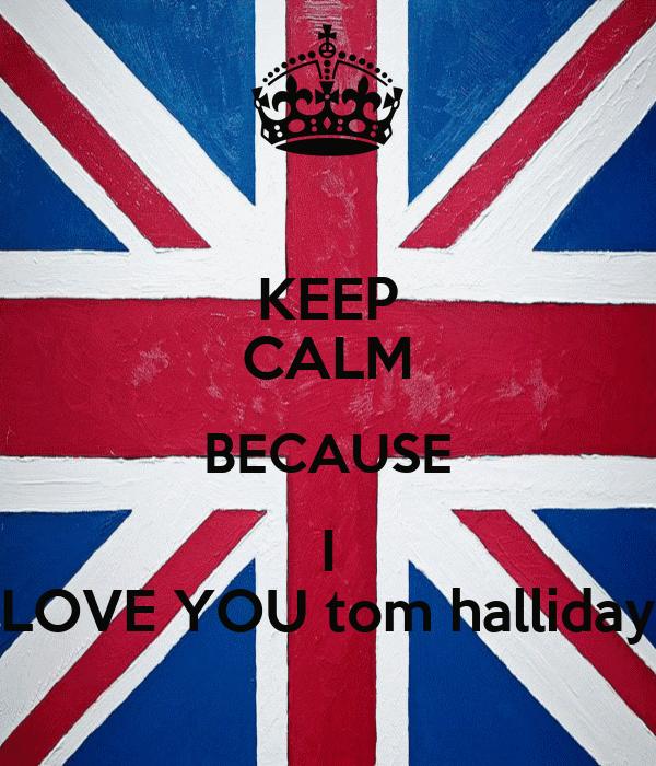 KEEP CALM BECAUSE I LOVE YOU tom halliday
