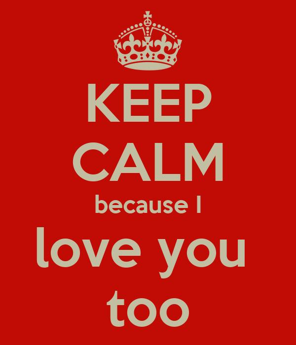 KEEP CALM because I love you  too
