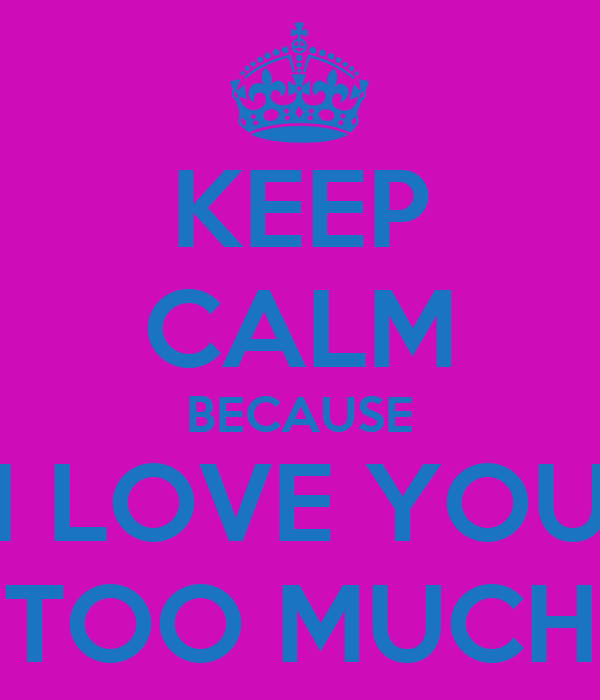KEEP CALM BECAUSE I LOVE YOU TOO MUCH