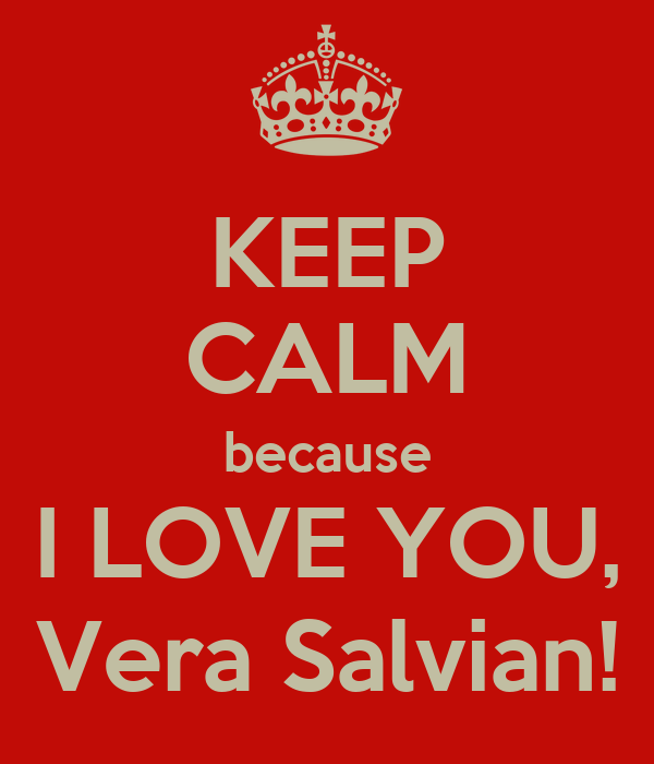 KEEP CALM because I LOVE YOU, Vera Salvian!