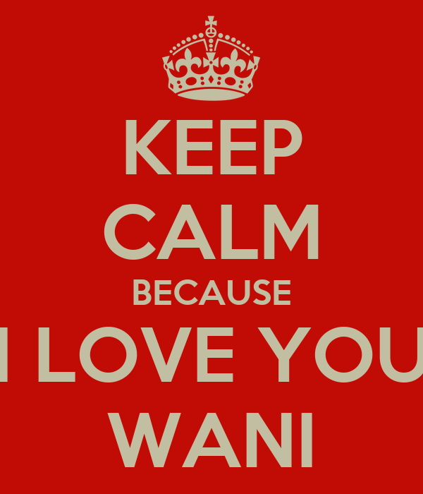 KEEP CALM BECAUSE I LOVE YOU WANI