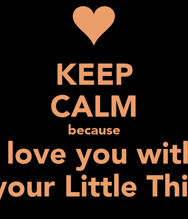 KEEP CALM because I love you with all your Little Things