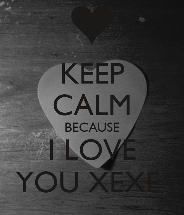 KEEP CALM BECAUSE I LOVE YOU XEXE