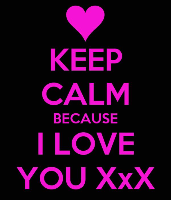KEEP CALM BECAUSE I LOVE YOU XxX