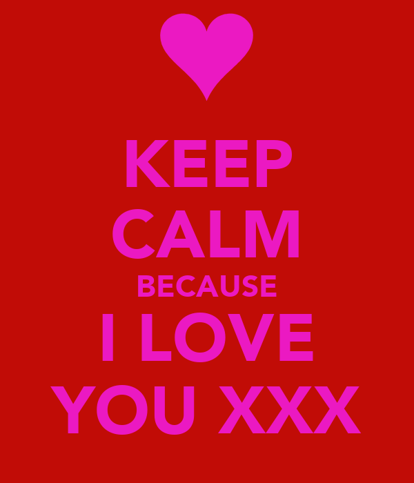 KEEP CALM BECAUSE I LOVE YOU XXX