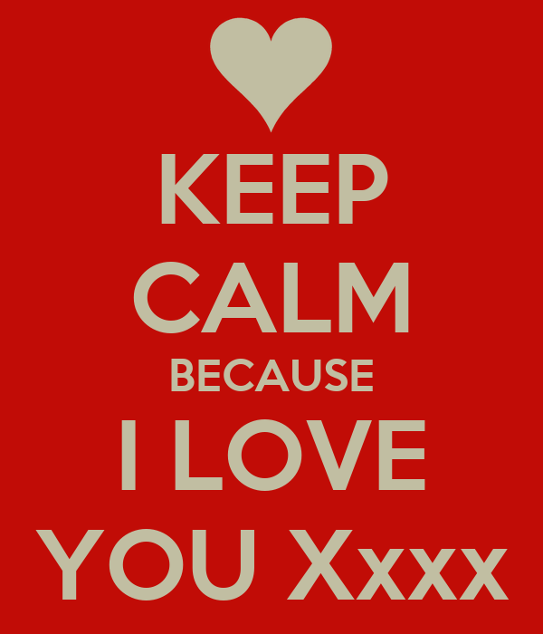 KEEP CALM BECAUSE I LOVE YOU Xxxx