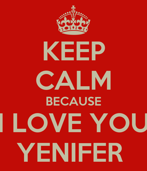 KEEP CALM BECAUSE I LOVE YOU YENIFER