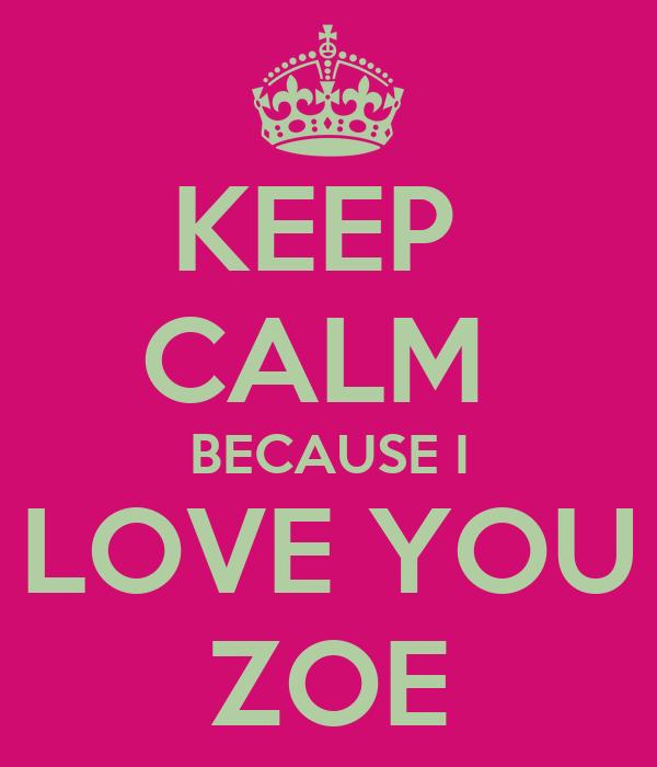 KEEP  CALM  BECAUSE I LOVE YOU ZOE