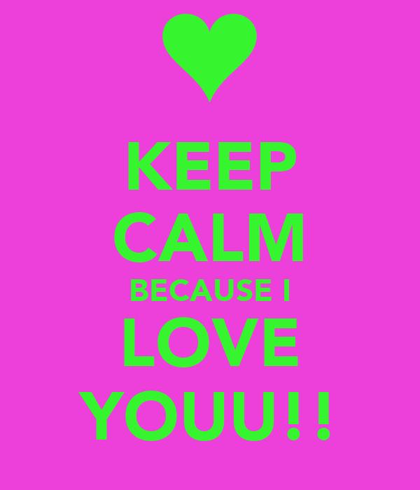 KEEP CALM BECAUSE I LOVE YOUU!!