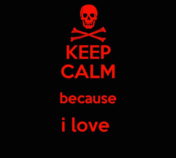 KEEP CALM because i love