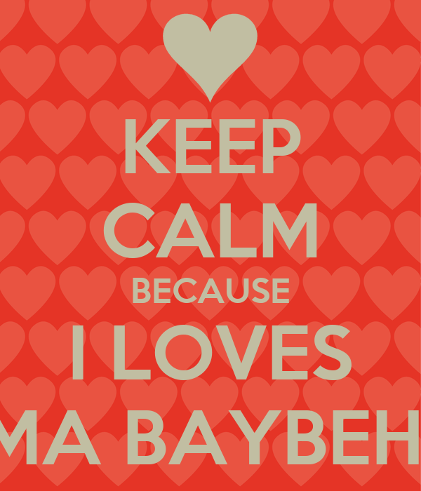 KEEP CALM BECAUSE I LOVES MA BAYBEH