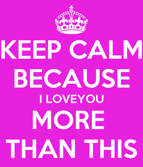 KEEP CALM BECAUSE I LOVEYOU MORE  THAN THIS