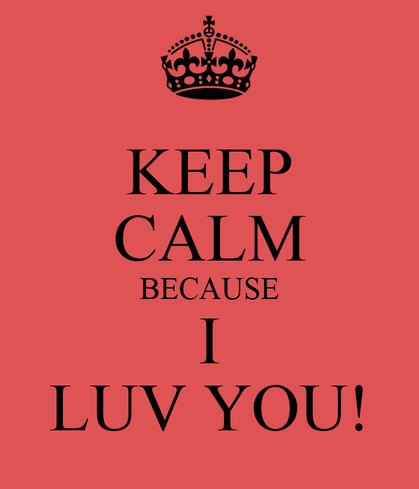 KEEP CALM BECAUSE I LUV YOU!