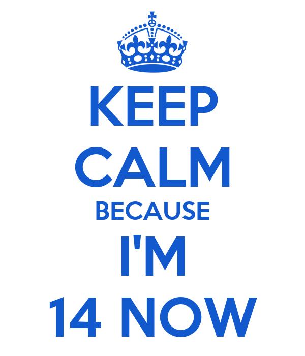KEEP CALM BECAUSE I'M 14 NOW