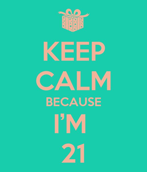KEEP CALM BECAUSE I'M  21