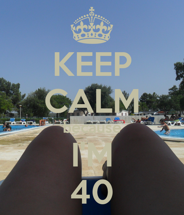 KEEP CALM because I'M 40