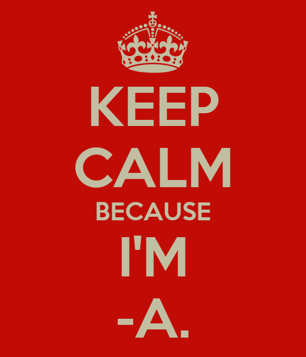 KEEP CALM BECAUSE I'M -A.