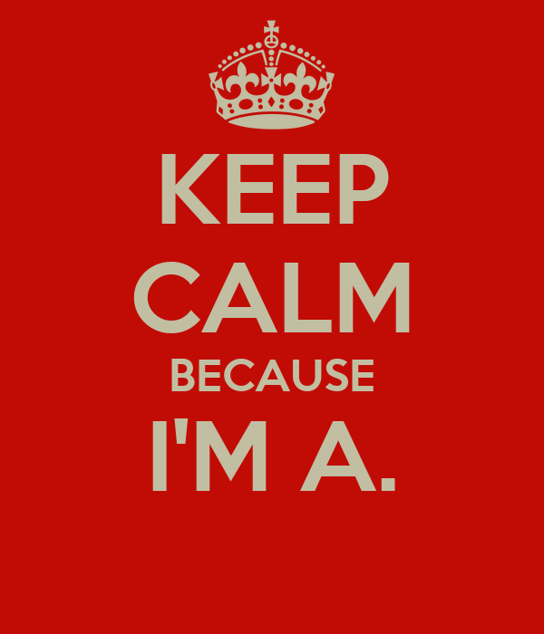 KEEP CALM BECAUSE I'M A.