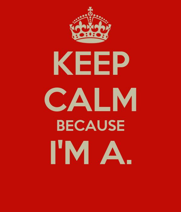 KEEP CALM BECAUSE I'M A.