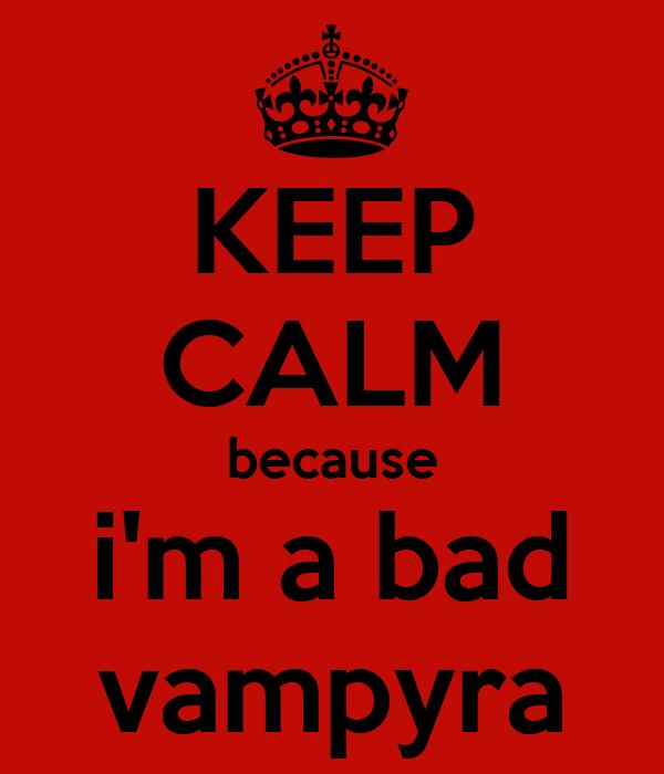KEEP CALM because i'm a bad vampyra