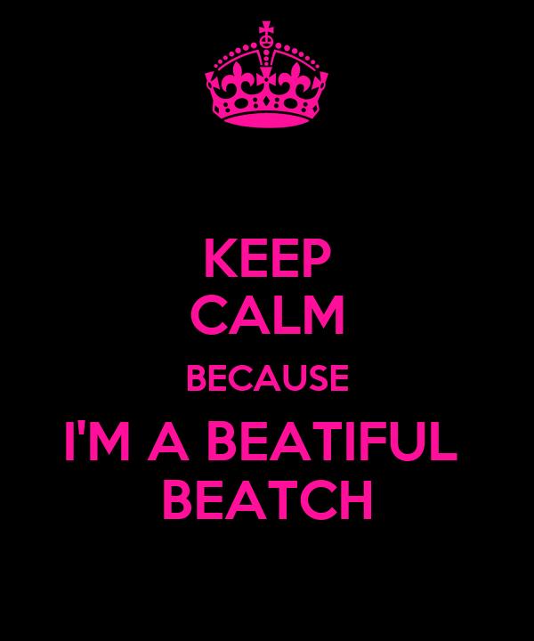 KEEP CALM BECAUSE I'M A BEATIFUL  BEATCH