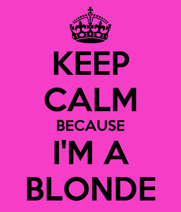 KEEP CALM BECAUSE I'M A BLONDE