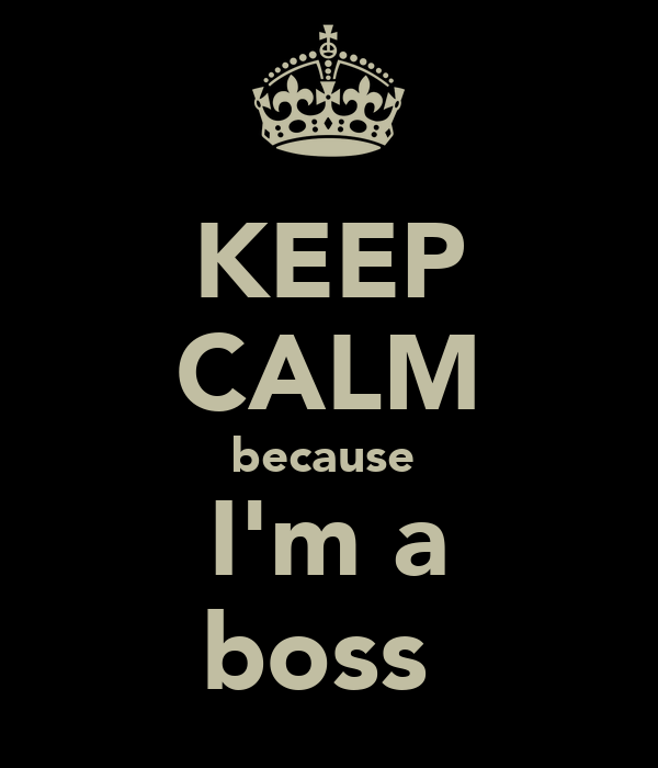 KEEP CALM because  I'm a boss