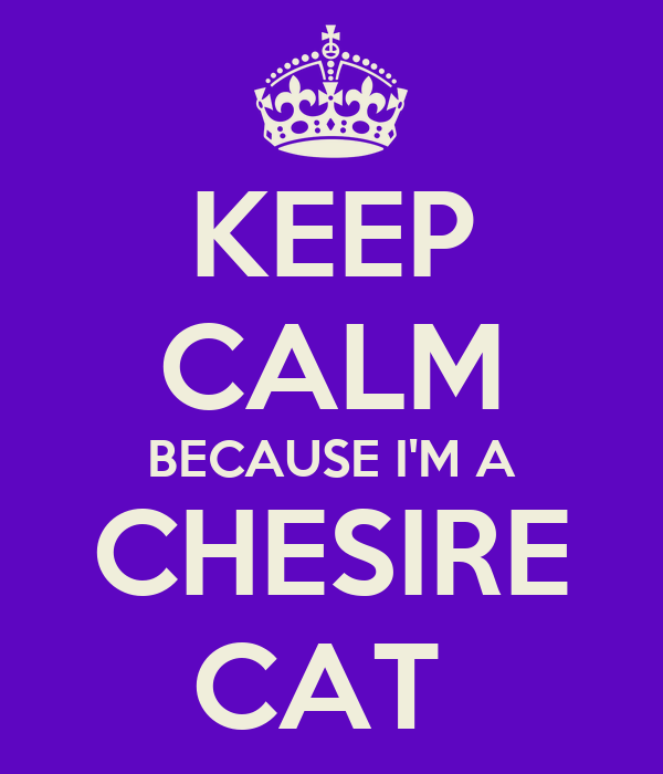 KEEP CALM BECAUSE I'M A CHESIRE CAT