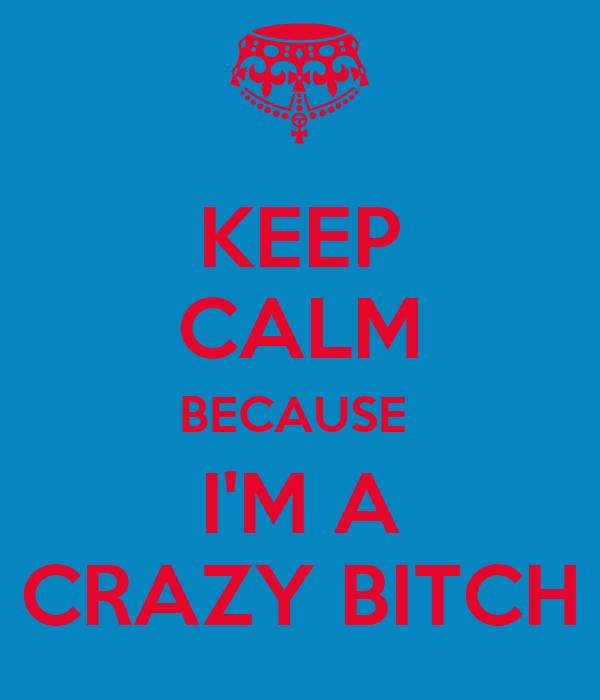 KEEP CALM BECAUSE  I'M A CRAZY BITCH