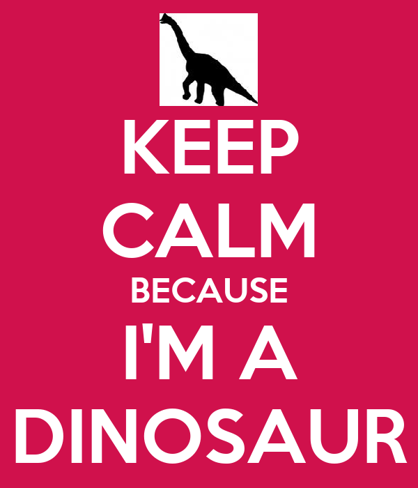 KEEP CALM BECAUSE I'M A DINOSAUR