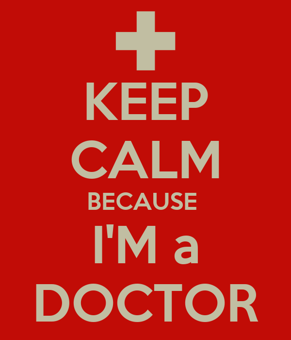 KEEP CALM BECAUSE  I'M a DOCTOR