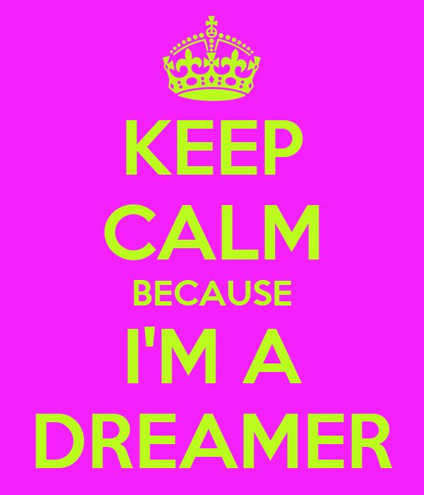 KEEP CALM BECAUSE I'M A DREAMER