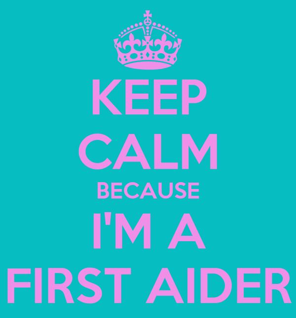 KEEP CALM BECAUSE I'M A FIRST AIDER