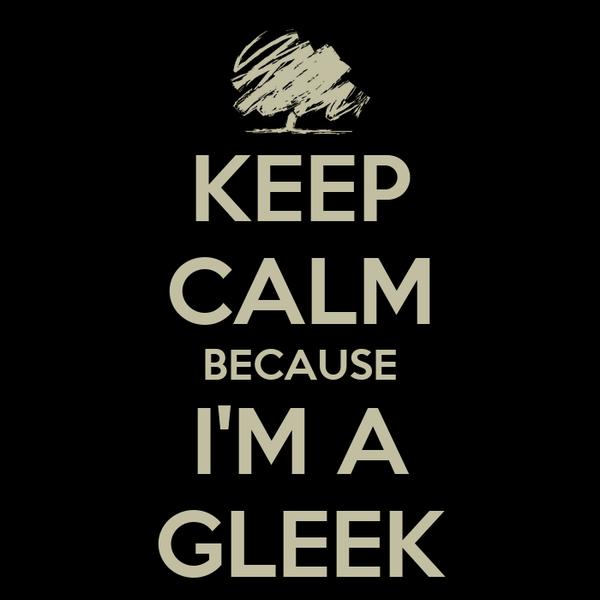 KEEP CALM BECAUSE I'M A GLEEK