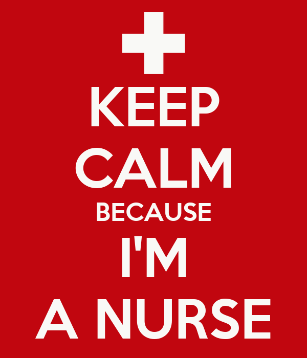 KEEP CALM BECAUSE I'M A NURSE