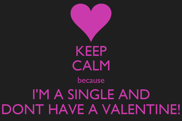 KEEP CALM because I'M A SINGLE AND DONT HAVE A VALENTINE!