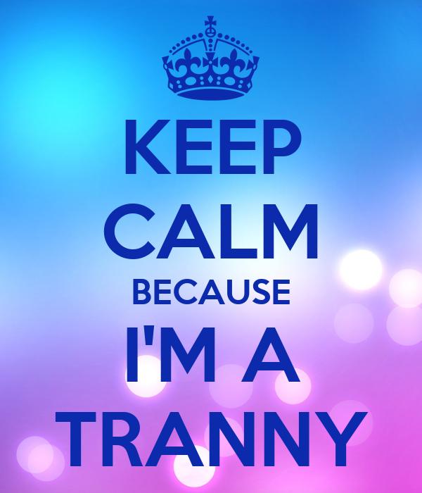 KEEP CALM BECAUSE I'M A TRANNY